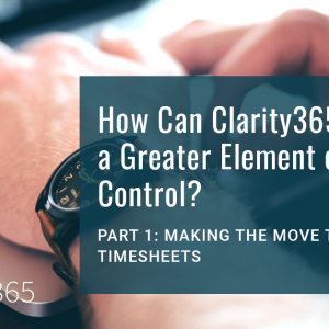 How Can Clarity365 Give You a Greater Element of Control? Part 1: Making the Move to Online Timesheets